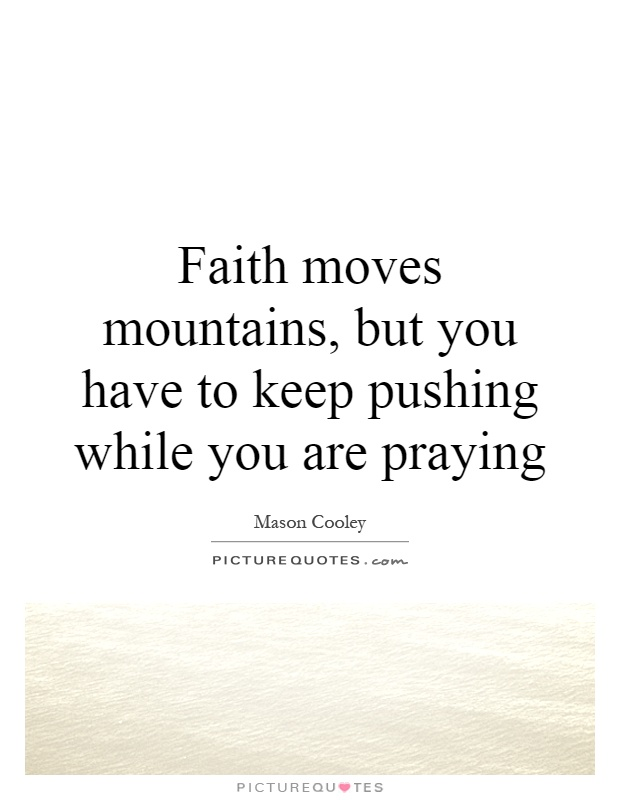 Faith moves mountains, but you have to keep pushing while you are praying Picture Quote #1