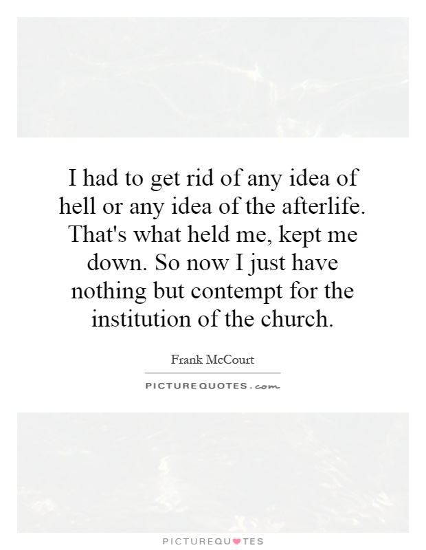 I had to get rid of any idea of hell or any idea of the afterlife. That's what held me, kept me down. So now I just have nothing but contempt for the institution of the church Picture Quote #1