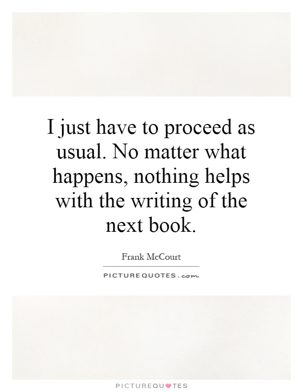 I just have to proceed as usual. No matter what happens, nothing helps with the writing of the next book Picture Quote #1