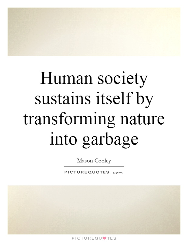 Human society sustains itself by transforming nature into garbage Picture Quote #1