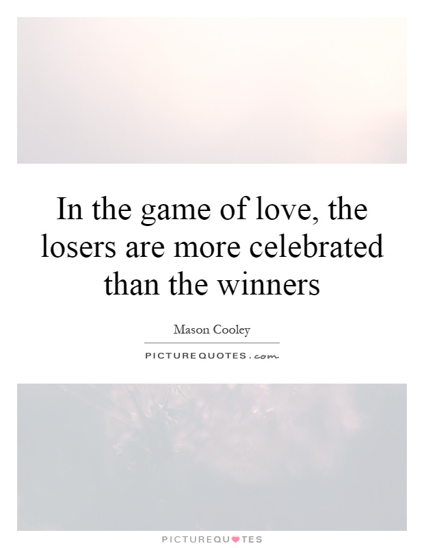 In the game of love, the losers are more celebrated than the winners Picture Quote #1