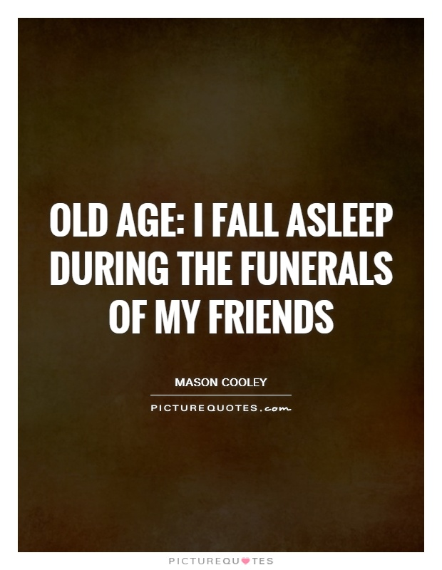 Old age: I fall asleep during the funerals of my friends Picture Quote #1