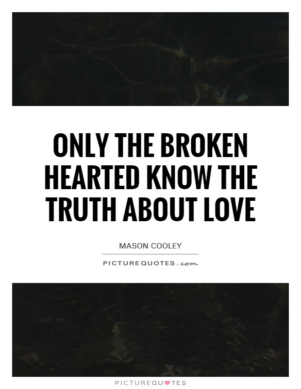 Only the broken hearted know the truth about love Picture Quote #1