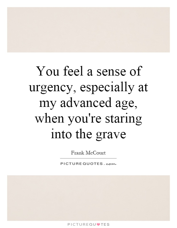 You feel a sense of urgency, especially at my advanced age, when you're staring into the grave Picture Quote #1