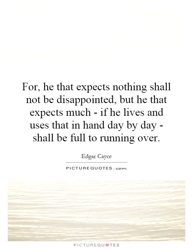 For, he that expects nothing shall not be disappointed, but he that expects much - if he lives and uses that in hand day by day - shall be full to running over Picture Quote #1