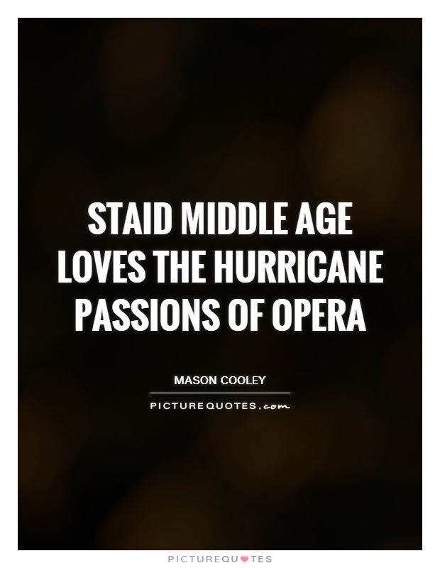Staid middle age loves the hurricane passions of opera Picture Quote #1