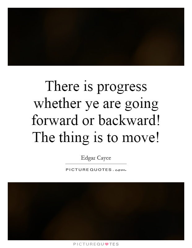 There is progress whether ye are going forward or backward! The thing is to move! Picture Quote #1