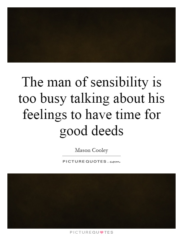 The man of sensibility is too busy talking about his feelings to have time for good deeds Picture Quote #1