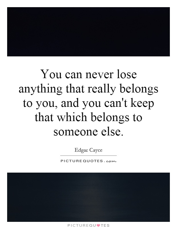 You can never lose anything that really belongs to you, and you can't keep that which belongs to someone else Picture Quote #1