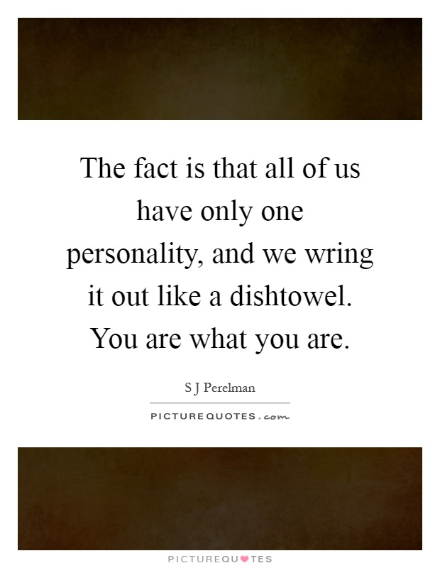 The fact is that all of us have only one personality, and we wring it out like a dishtowel. You are what you are Picture Quote #1