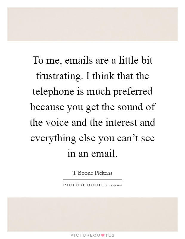 To me, emails are a little bit frustrating. I think that the telephone is much preferred because you get the sound of the voice and the interest and everything else you can't see in an email Picture Quote #1