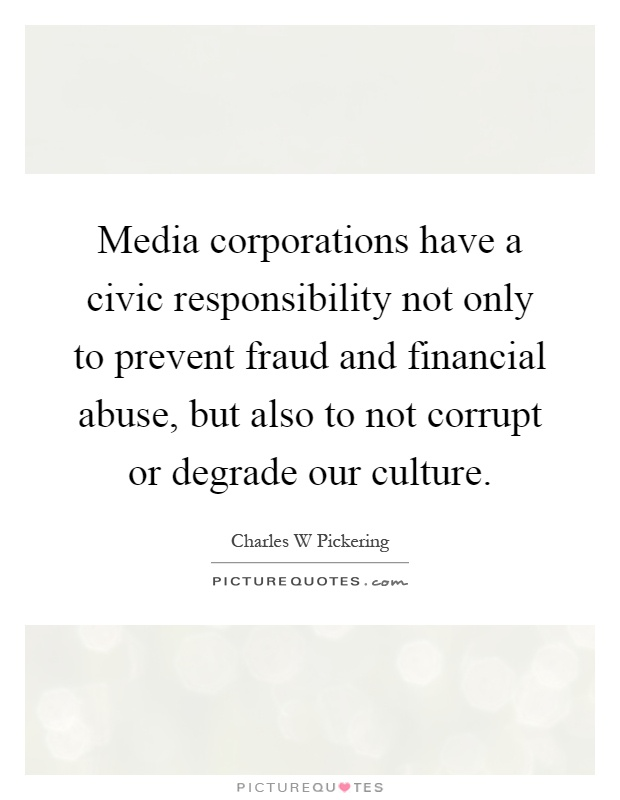 Media corporations have a civic responsibility not only to prevent fraud and financial abuse, but also to not corrupt or degrade our culture Picture Quote #1