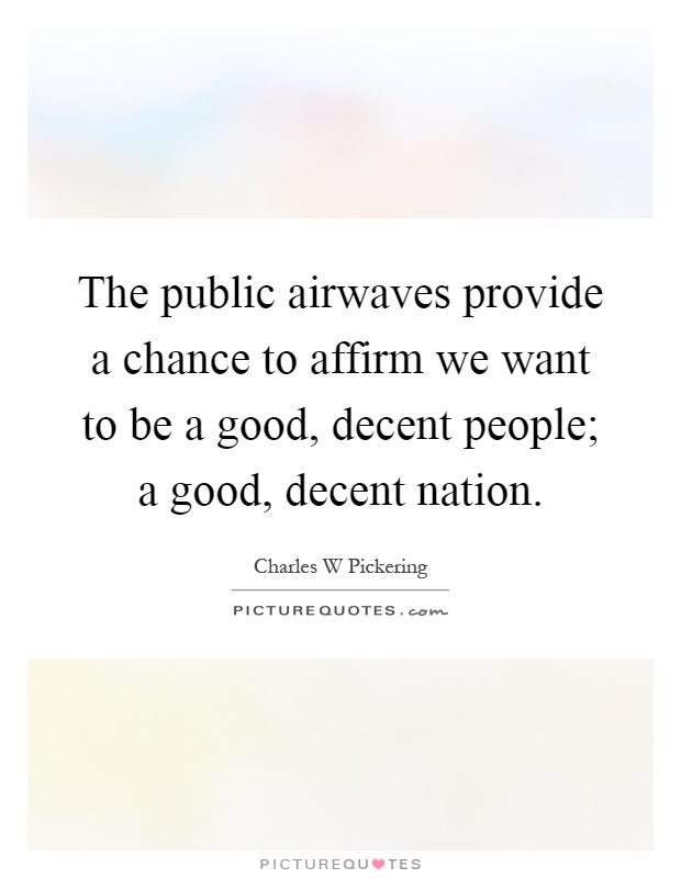 The public airwaves provide a chance to affirm we want to be a good, decent people; a good, decent nation Picture Quote #1