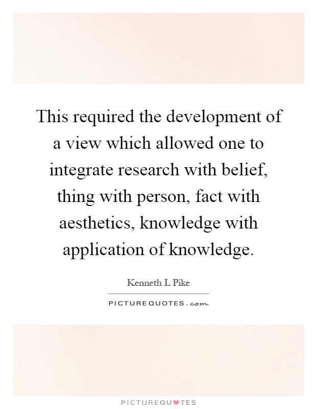 This required the development of a view which allowed one to integrate research with belief, thing with person, fact with aesthetics, knowledge with application of knowledge Picture Quote #1