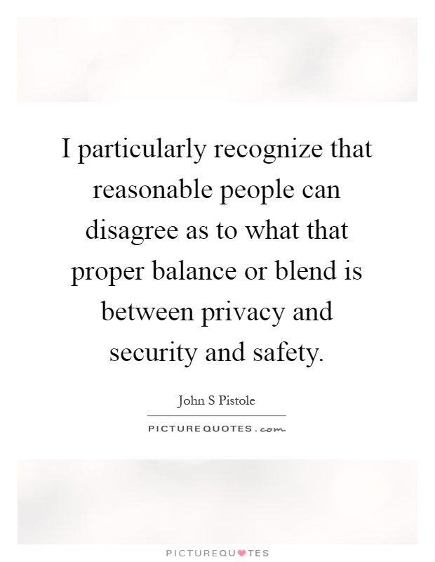 I particularly recognize that reasonable people can disagree as to what that proper balance or blend is between privacy and security and safety Picture Quote #1