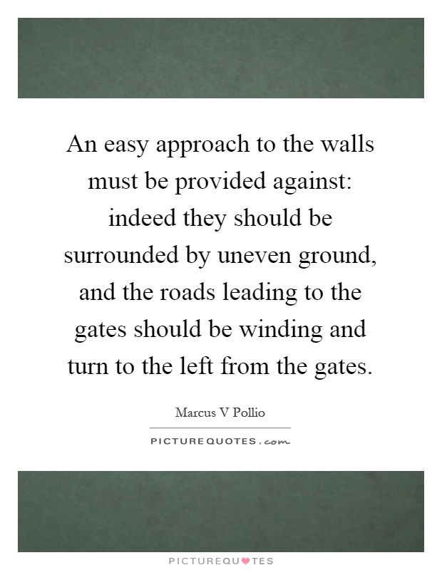An easy approach to the walls must be provided against: indeed they should be surrounded by uneven ground, and the roads leading to the gates should be winding and turn to the left from the gates Picture Quote #1