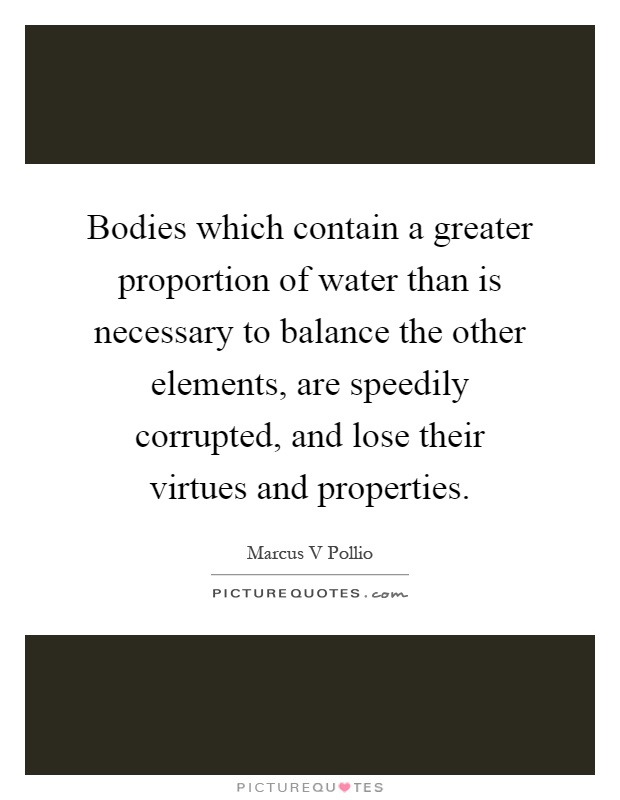 Bodies which contain a greater proportion of water than is necessary to balance the other elements, are speedily corrupted, and lose their virtues and properties Picture Quote #1