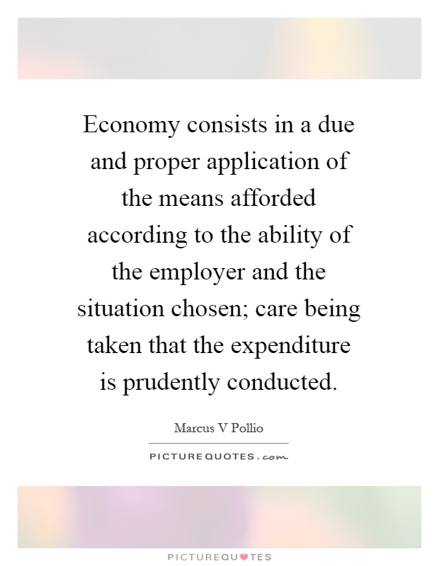 Economy consists in a due and proper application of the means afforded according to the ability of the employer and the situation chosen; care being taken that the expenditure is prudently conducted Picture Quote #1