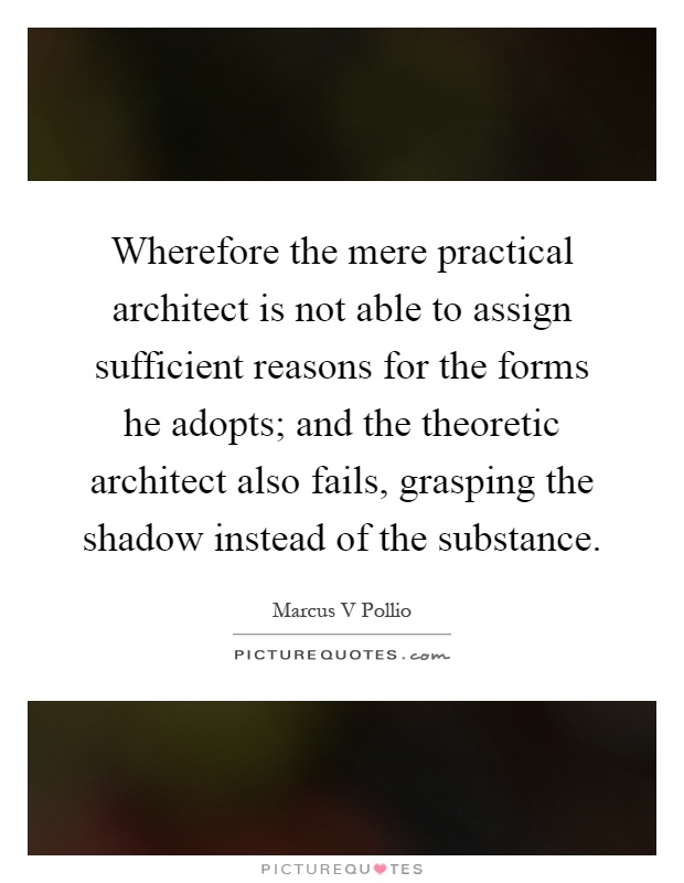 Wherefore the mere practical architect is not able to assign sufficient reasons for the forms he adopts; and the theoretic architect also fails, grasping the shadow instead of the substance Picture Quote #1