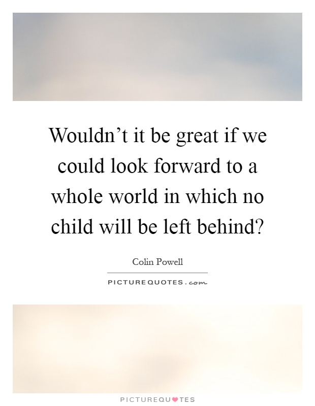Wouldn't it be great if we could look forward to a whole world in which no child will be left behind? Picture Quote #1
