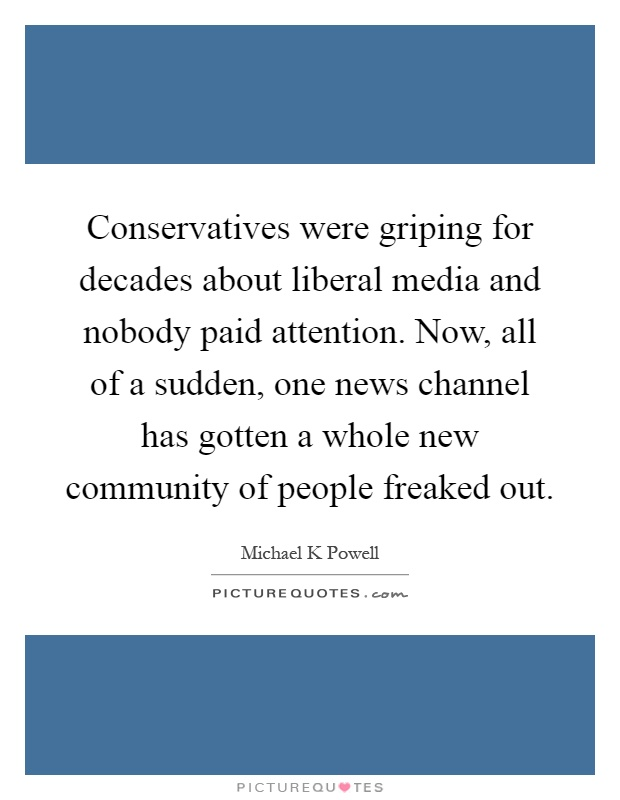 Conservatives were griping for decades about liberal media and nobody paid attention. Now, all of a sudden, one news channel has gotten a whole new community of people freaked out Picture Quote #1