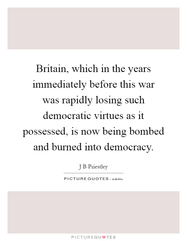 Britain, which in the years immediately before this war was rapidly losing such democratic virtues as it possessed, is now being bombed and burned into democracy Picture Quote #1
