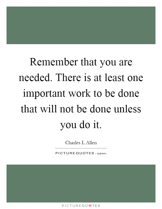 Remember that you are needed. There is at least one important work to be done that will not be done unless you do it Picture Quote #1