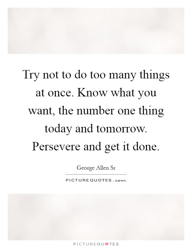 Try not to do too many things at once. Know what you want, the number one thing today and tomorrow. Persevere and get it done Picture Quote #1