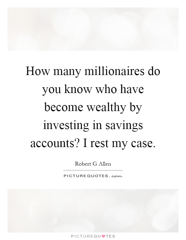 How many millionaires do you know who have become wealthy by investing in savings accounts? I rest my case Picture Quote #1
