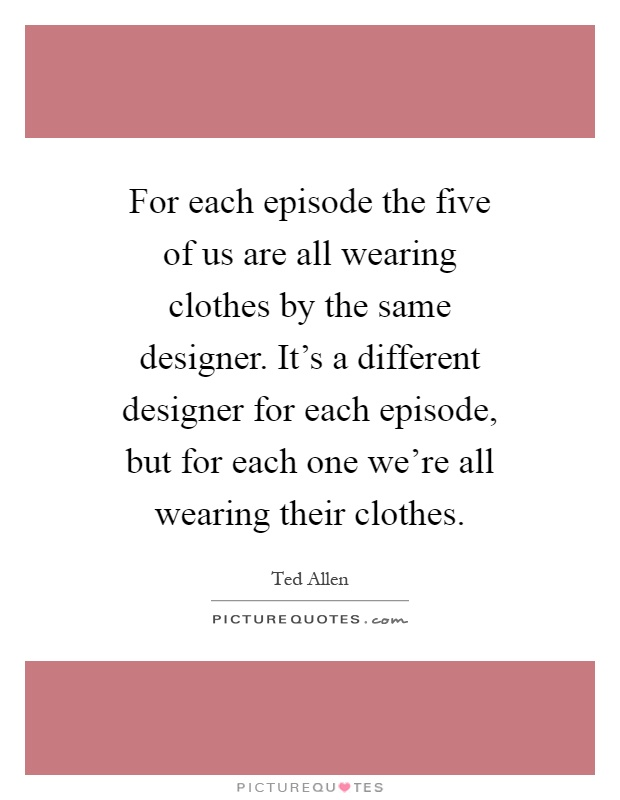 For each episode the five of us are all wearing clothes by the same designer. It's a different designer for each episode, but for each one we're all wearing their clothes Picture Quote #1