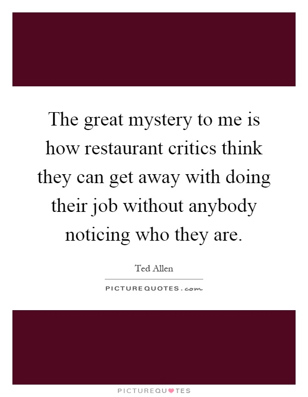 The great mystery to me is how restaurant critics think they can get away with doing their job without anybody noticing who they are Picture Quote #1