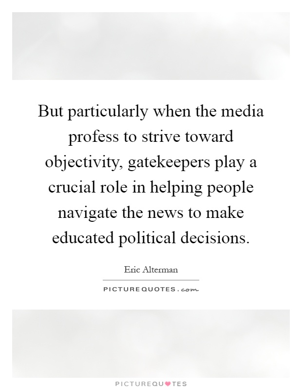 But particularly when the media profess to strive toward objectivity, gatekeepers play a crucial role in helping people navigate the news to make educated political decisions Picture Quote #1