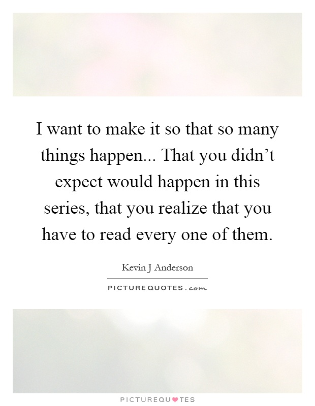 I want to make it so that so many things happen... That you didn't expect would happen in this series, that you realize that you have to read every one of them Picture Quote #1