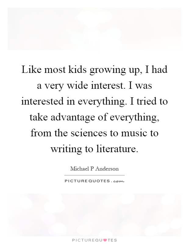 Like most kids growing up, I had a very wide interest. I was interested in everything. I tried to take advantage of everything, from the sciences to music to writing to literature Picture Quote #1