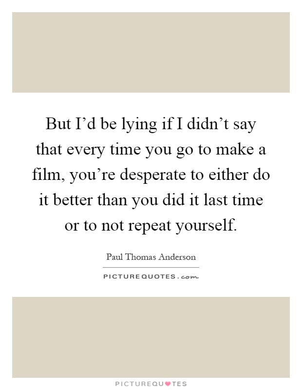 But I'd be lying if I didn't say that every time you go to make a film, you're desperate to either do it better than you did it last time or to not repeat yourself Picture Quote #1