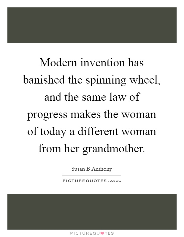 Modern invention has banished the spinning wheel, and the same law of progress makes the woman of today a different woman from her grandmother Picture Quote #1