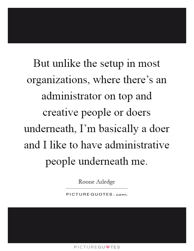 But unlike the setup in most organizations, where there's an administrator on top and creative people or doers underneath, I'm basically a doer and I like to have administrative people underneath me Picture Quote #1