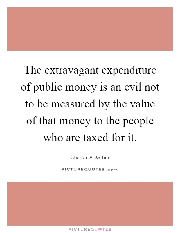 The extravagant expenditure of public money is an evil not to be measured by the value of that money to the people who are taxed for it Picture Quote #1