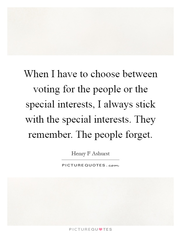 When I have to choose between voting for the people or the special interests, I always stick with the special interests. They remember. The people forget Picture Quote #1