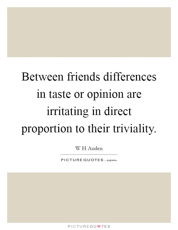Between friends differences in taste or opinion are irritating in direct proportion to their triviality Picture Quote #1
