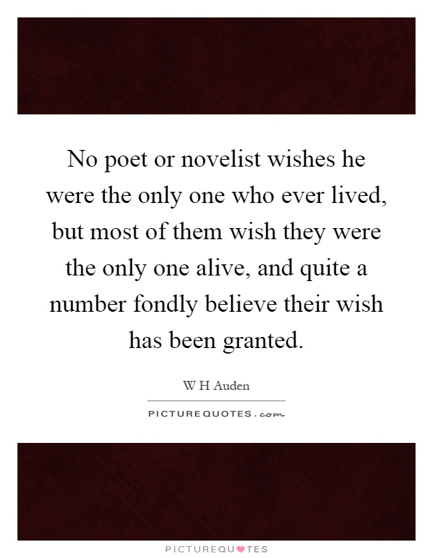 No poet or novelist wishes he were the only one who ever lived, but most of them wish they were the only one alive, and quite a number fondly believe their wish has been granted Picture Quote #1