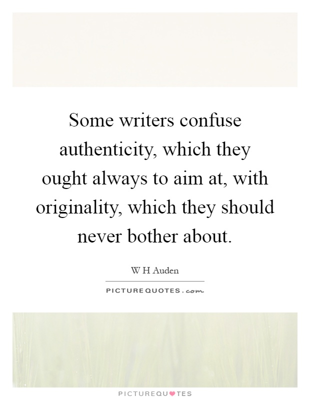 Some writers confuse authenticity, which they ought always to aim at, with originality, which they should never bother about Picture Quote #1