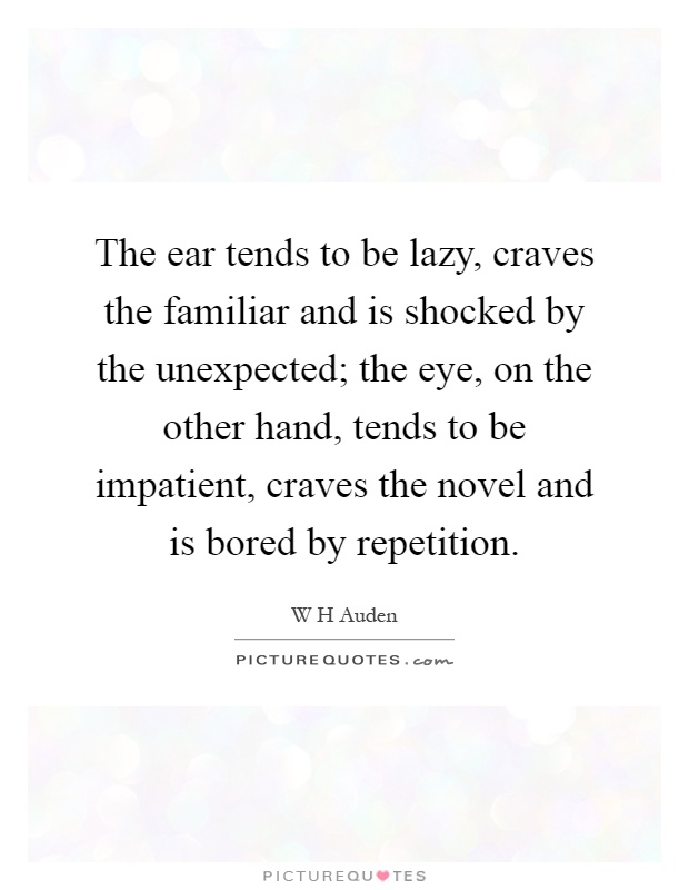 The ear tends to be lazy, craves the familiar and is shocked by the unexpected; the eye, on the other hand, tends to be impatient, craves the novel and is bored by repetition Picture Quote #1