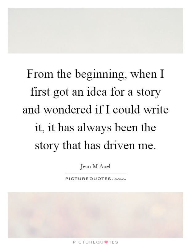From the beginning, when I first got an idea for a story and wondered if I could write it, it has always been the story that has driven me Picture Quote #1