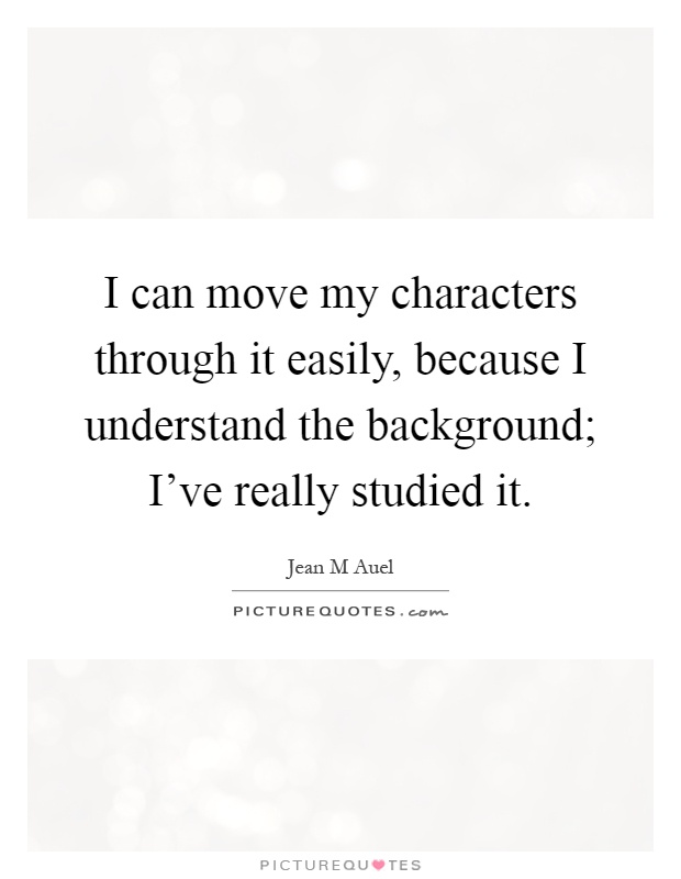 I can move my characters through it easily, because I understand the background; I've really studied it Picture Quote #1