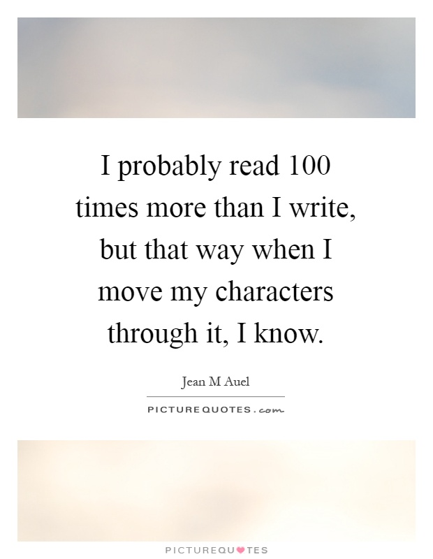 I probably read 100 times more than I write, but that way when I move my characters through it, I know Picture Quote #1
