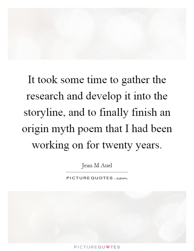 It took some time to gather the research and develop it into the storyline, and to finally finish an origin myth poem that I had been working on for twenty years Picture Quote #1