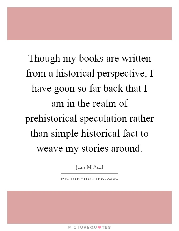 Though my books are written from a historical perspective, I have goon so far back that I am in the realm of prehistorical speculation rather than simple historical fact to weave my stories around Picture Quote #1