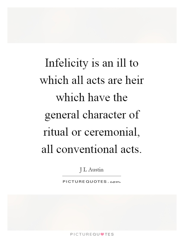 Infelicity is an ill to which all acts are heir which have the general character of ritual or ceremonial, all conventional acts Picture Quote #1