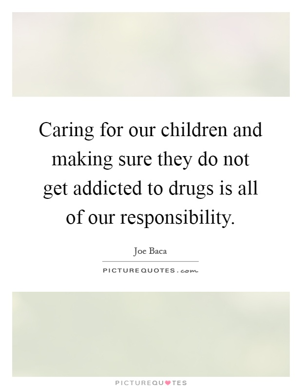 Caring for our children and making sure they do not get addicted to drugs is all of our responsibility Picture Quote #1